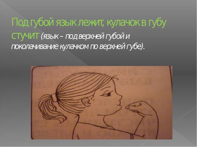 Под губой язык лежит, кулачок в губу стучит (язык – под верхней губой и покол...