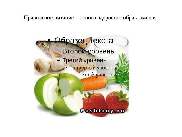 Правильное питание—основа здорового образа жизни.