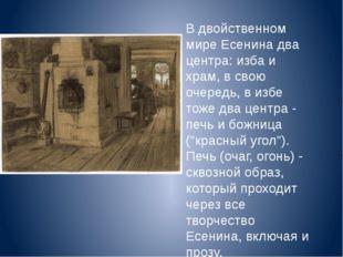 В двойственном мире Есенина два центра: изба и храм, в свою очередь, в избе т