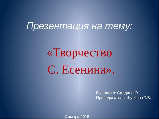 Презентация на тему: «Творчество С. Есенина». Выполнил: Салдина О. Преподават...