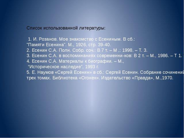 Список использованной литературы: 1. И. Розанов. Мое знакомство с Есениным. В...