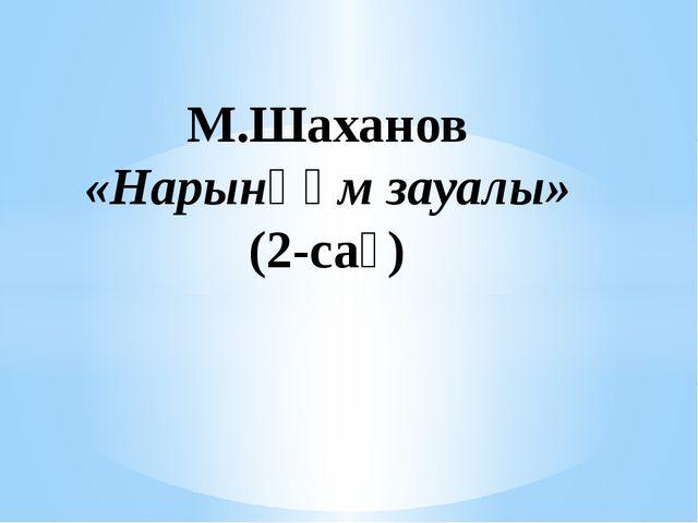 М.Шаханов «Нарынқұм зауалы» (2-сағ)