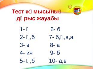 Тест жұмысының дұрыс жауабы 1- ә 6- б 2- ә,б 7- б,ә,в,а 3- в 8- а 4- ия 9- б