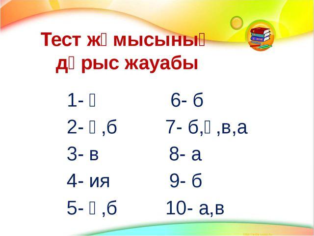 Тест жұмысының дұрыс жауабы 1- ә 6- б 2- ә,б 7- б,ә,в,а 3- в 8- а 4- ия 9- б...