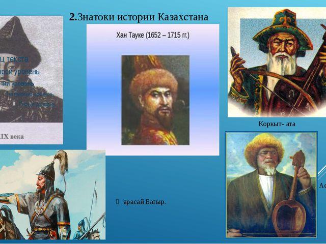 Коркыт- ата Асан- Кайгы 2.Знатоки истории Казахстана Ѭарасай Батыр.