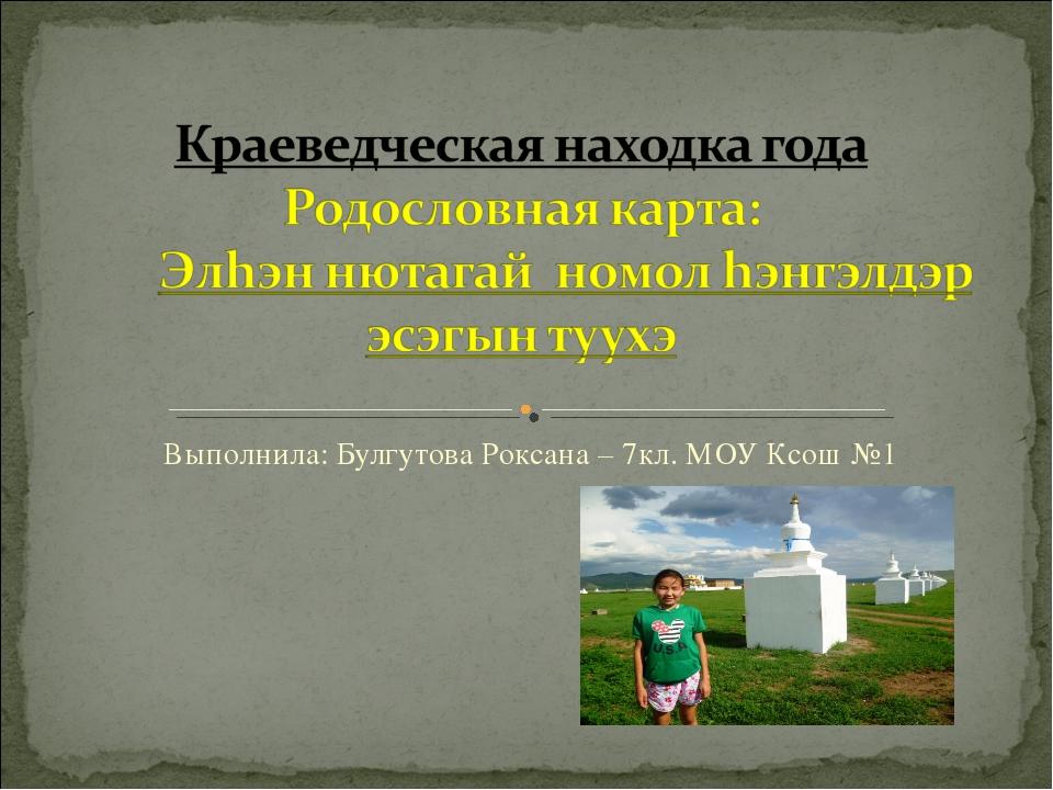 Выполнила: Булгутова Роксана – 7кл. МОУ Ксош №1