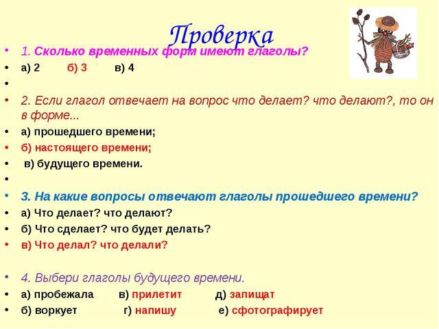 Проверка 1. Сколько временных форм имеют глаголы? а) 2 б) 3 в) 4  2. Если гл...
