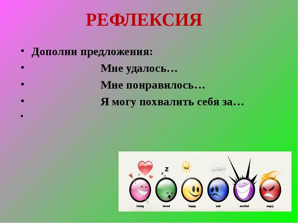 РЕФЛЕКСИЯ Дополни предложения:  Мне удалось… ...