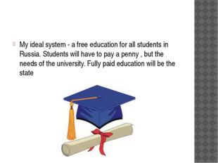 My ideal system - a free education for all students in Russia. Students will