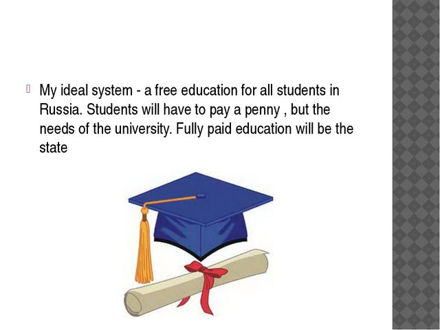 My ideal system - a free education for all students in Russia. Students will...