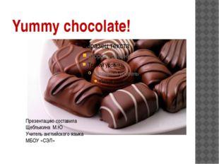 Yummy chocolate! Презентацию составила Щеблыкина М.Ю Учитель английского язык