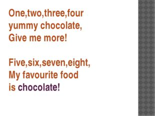 One,two,three,four yummy chocolate, Give me more! Five,six,seven,eight, My fa