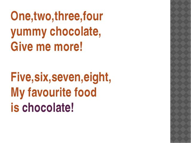 One,two,three,four yummy chocolate, Give me more! Five,six,seven,eight, My fa...