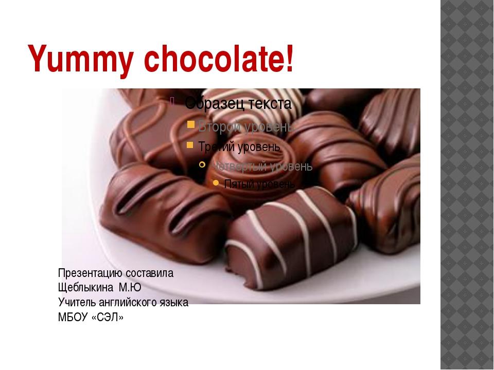 Yummy chocolate! Презентацию составила Щеблыкина М.Ю Учитель английского язык...