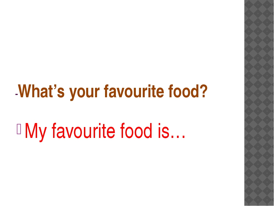 -What's your favourite food? My favourite food is…