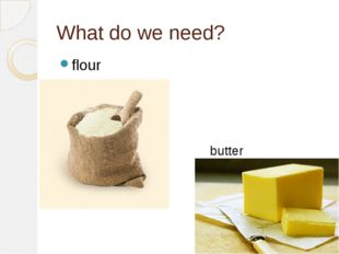 What do we need? flour butter