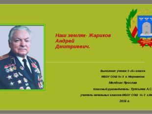 Наш земляк- Жариков Андрей Дмитриевич. Выполнил: ученик 3 «Б» класса МБОУ СОШ