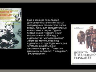 Ещё в военную пору Андрей Дмитриевич пытался заниматься литературным творчест