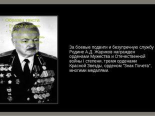 За боевые подвиги и безупречную службу Родине А.Д. Жариков награжден орденами