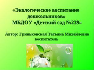 «Экологическое воспитание дошкольников» МБДОУ «Детский сад №239» Автор: Гринь