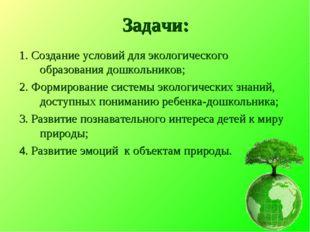 Задачи: 1. Создание условий для экологического образования дошкольников; 2. Ф