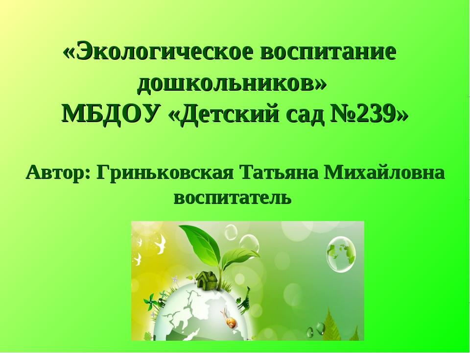 «Экологическое воспитание дошкольников» МБДОУ «Детский сад №239» Автор: Гринь...