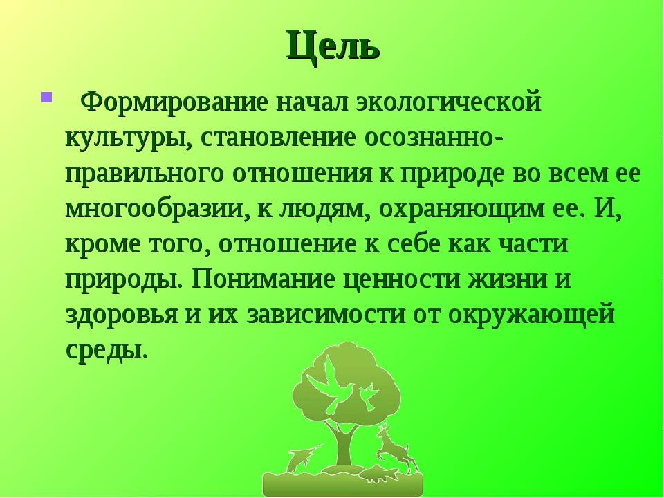 Цель Формирование начал экологической культуры, становление осознанно-правиль...