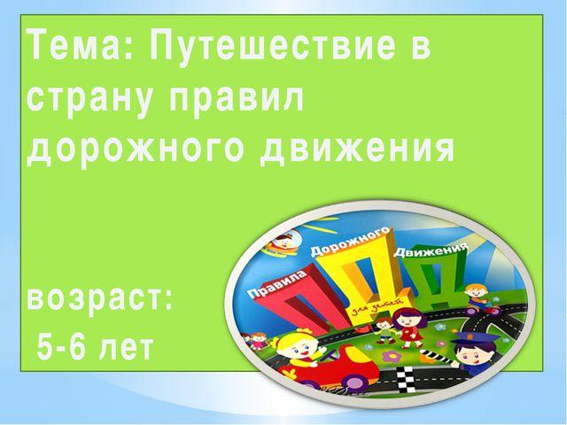 Тема: Путешествие в страну правил дорожного движения возраст: 5-6 лет