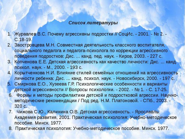 Список литературы Журавлев В.С. Почему агрессивны подростки // СоцИс. - 2001....
