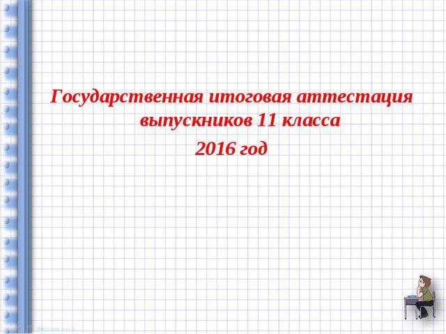 Государственная итоговая аттестация выпускников 11 класса 2016 год