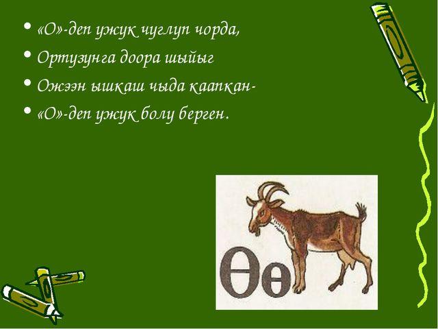 «О»-деп ужук чуглуп чорда, Ортузунга доора шыйыг Ожээн ышкаш чыда каапкан- «О...