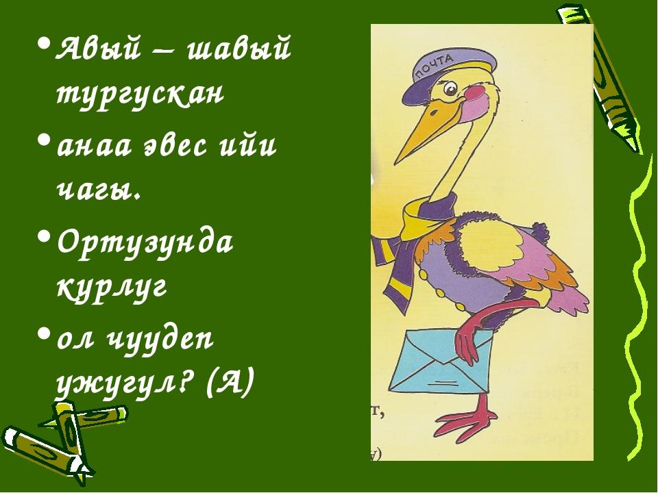 Авый – шавый тургускан анаа эвес ийи чагы. Ортузунда курлуг ол чуудеп ужугул?...