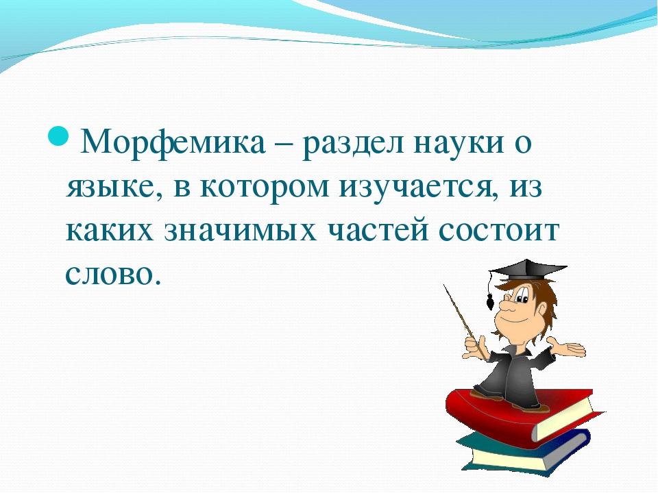 Морфемика – раздел науки о языке, в котором изучается, из каких значимых час...