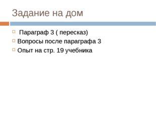 Задание на дом Параграф 3 ( пересказ) Вопросы после параграфа 3 Опыт на стр.