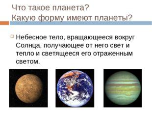 Что такое планета? Какую форму имеют планеты? Небесное тело, вращающееся вокр