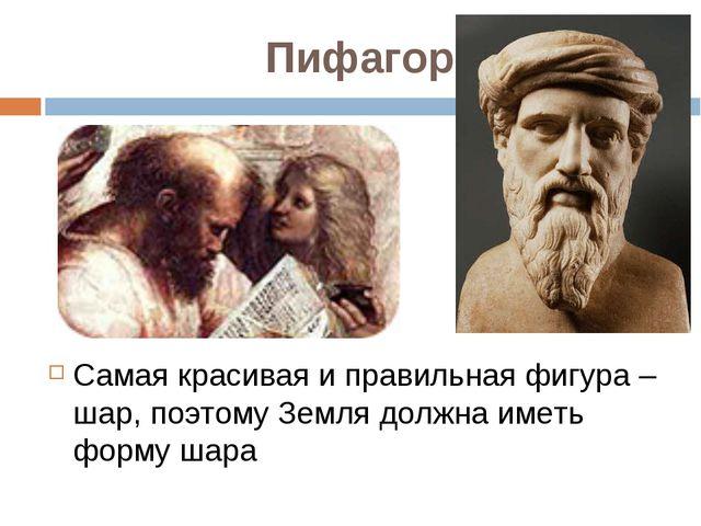 Пифагор Самая красивая и правильная фигура – шар, поэтому Земля должна иметь...