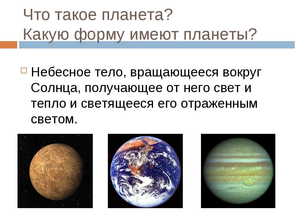 Что такое планета? Какую форму имеют планеты? Небесное тело, вращающееся вокр...