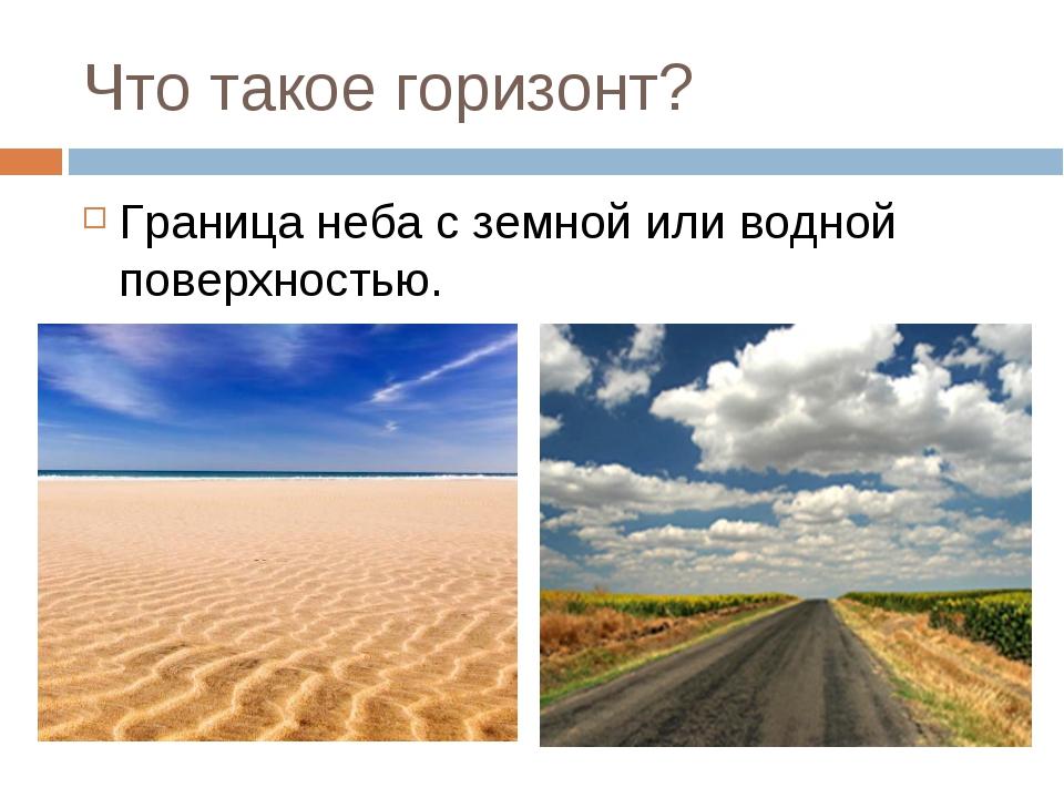 Что такое горизонт? Граница неба с земной или водной поверхностью.