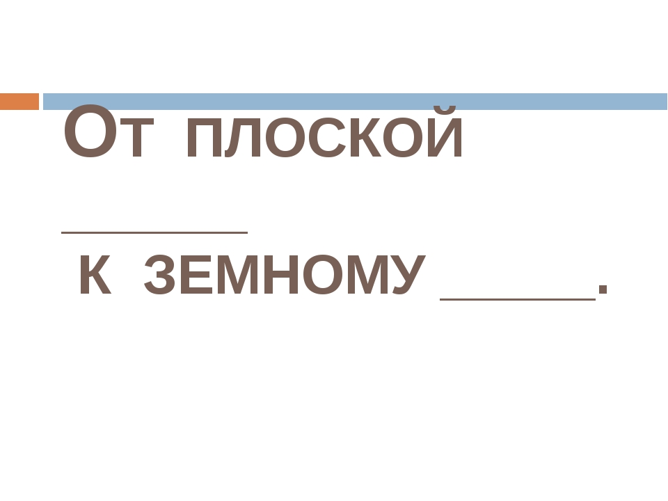 ОТ ПЛОСКОЙ ______ К ЗЕМНОМУ _____.