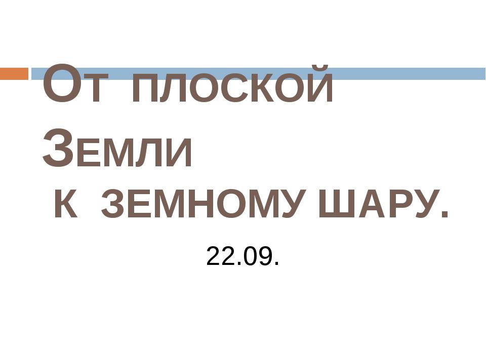 ОТ ПЛОСКОЙ ЗЕМЛИ К ЗЕМНОМУ ШАРУ. 22.09.