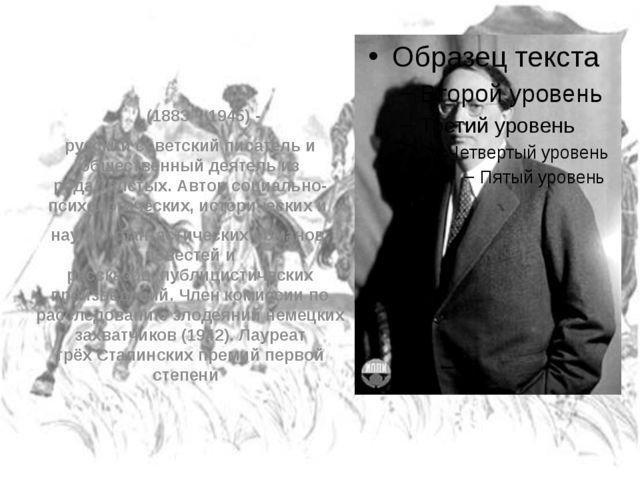 Алексе́й Никола́евич Толсто́й (1883 – 1945)- русский советскийписательи о...