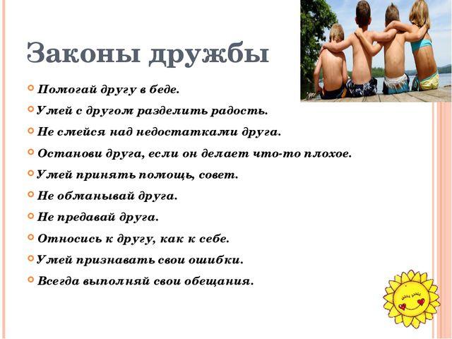 Законы дружбы Помогай другу в беде. Умей с другом разделить радость. Не смейс...