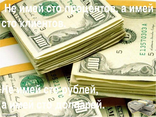 Не имей сто процентов, а имей сто клиентов. Не имей сто рублей, а имей сто д...