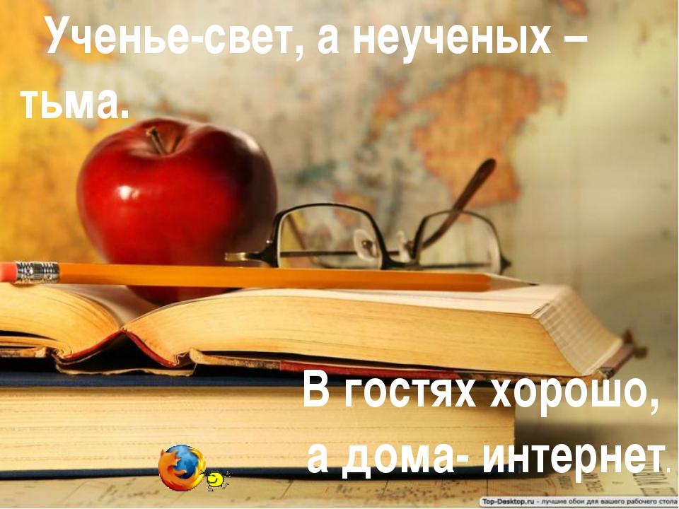 Ученье-свет, а неученых – тьма. В гостях хорошо, а дома- интернет.