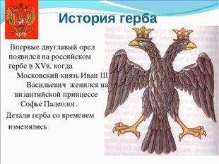 История герба Впервые двуглавый орел появился на российском гербе в ХVв, когд