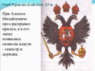 Герб Руси во 2-ой пол. 17 в. При Алексее Михайловиче орел расправил крылья, а