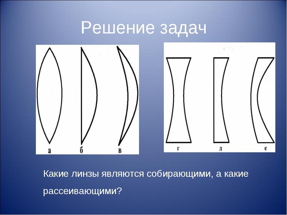 Решение задач Какие линзы являются собирающими, а какие рассеивающими?