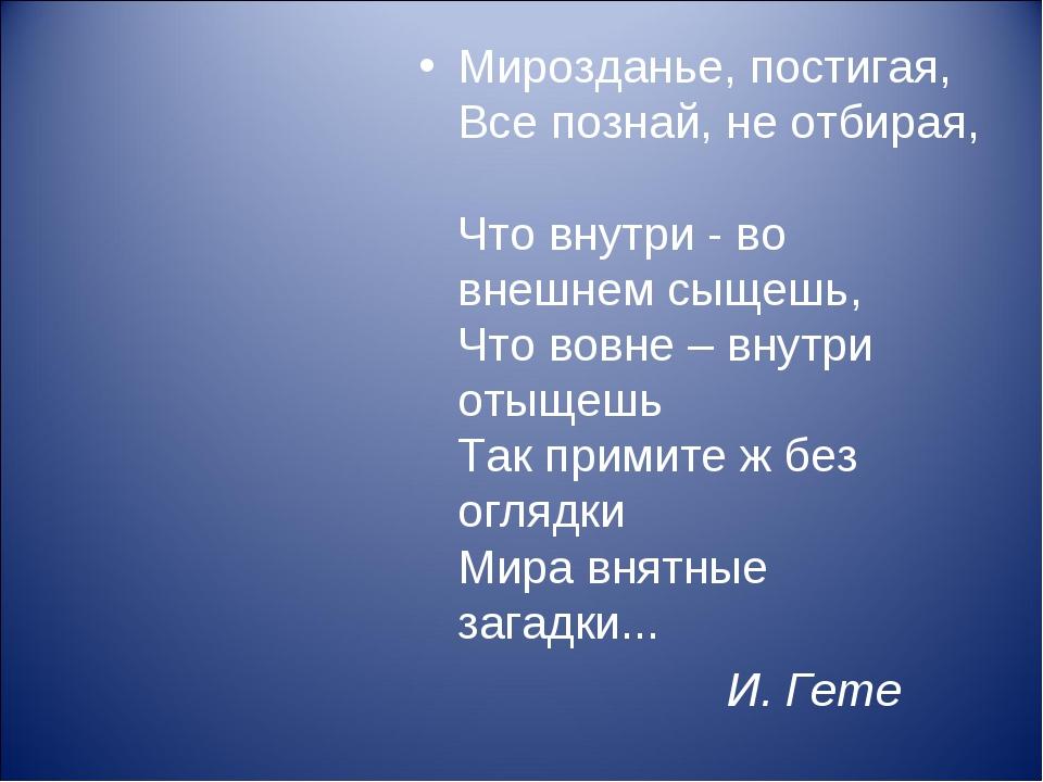 Мирозданье, постигая, Все познай, не отбирая, Что внутри - во внешнем сыщешь,...