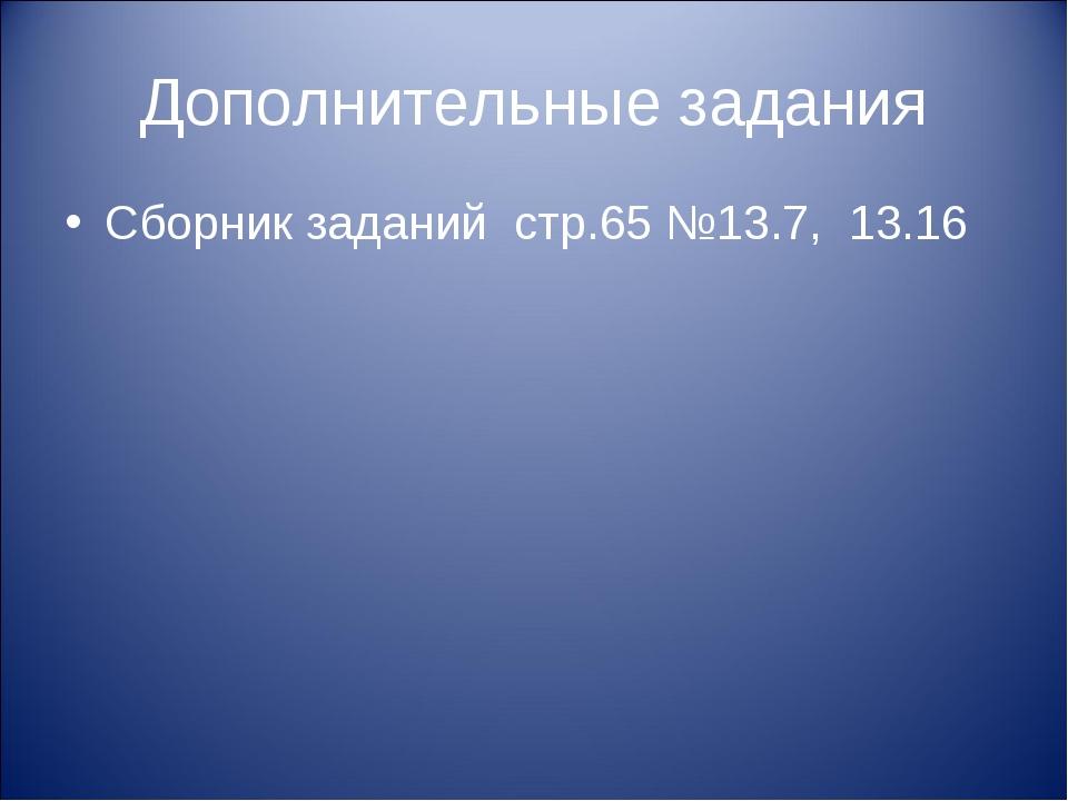 Дополнительные задания Сборник заданий стр.65 №13.7, 13.16