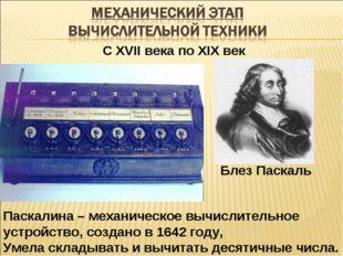 С XVII века по XIX век Паскалина – механическое вычислительное устройство, со